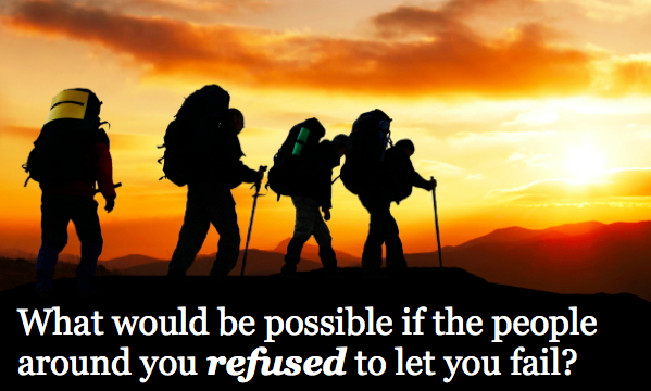 What would be possible if the people around you refused to let you fail?
