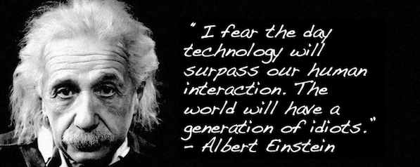 """I fear the day technology will surpass our human interaction. The world will have a generation of idiots."" – Albert Einstein"